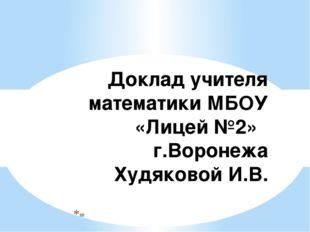 Доклад учителя математики МБОУ «Лицей №2» г.Воронежа Худяковой И.В. =