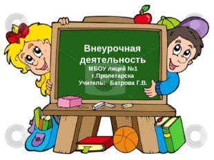 Внеурочная деятельность МБОУ лицей №1 г.Пролетарска Учитель: Батрова Г.В.