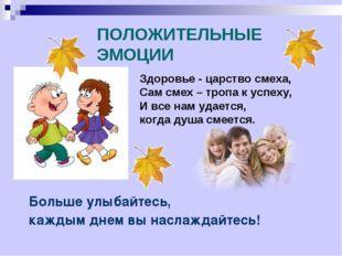 ПОЛОЖИТЕЛЬНЫЕ ЭМОЦИИ Больше улыбайтесь, каждым днем вы наслаждайтесь! Здоровь