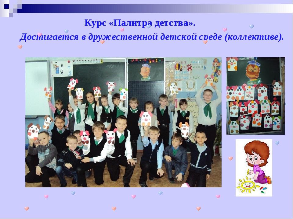 Курс «Палитра детства». Достигается в дружественной детской среде (коллективе).