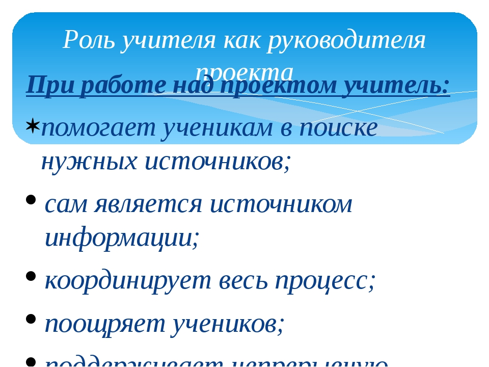 Роль учителя как руководителя проекта При работе над проектом учитель: помога...