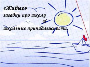 «Живые» загадки про школу И школьные принадлежности.