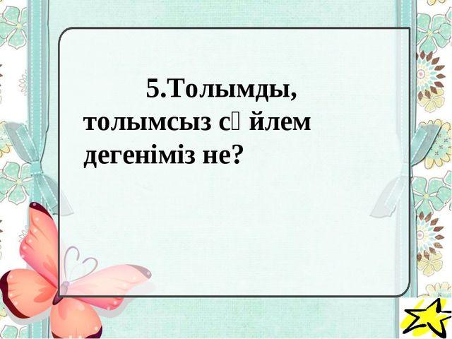 5.Толымды, толымсыз сөйлем дегеніміз не?