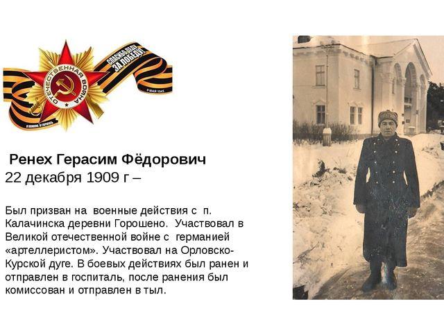 Ренех Герасим Фёдорович 22 декабря 1909 г – Был призван на военные действия...