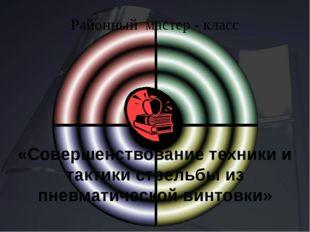 Районный мастер - класс «Совершенствование техники и тактики стрельбы из пне