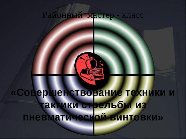 Районный мастер - класс «Совершенствование техники и тактики стрельбы из пне...