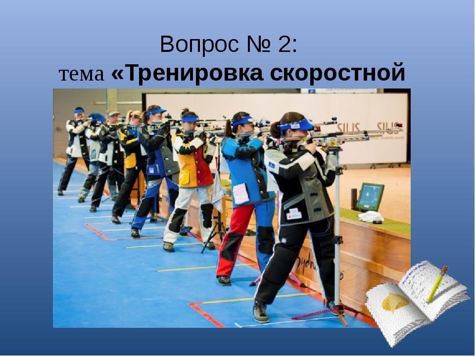 Вопрос № 2: тема «Тренировка скоростной стрельбы»