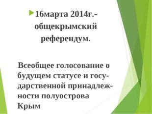 16марта 2014г.-общекрымский референдум. Всеобщее голосование о будущем статус