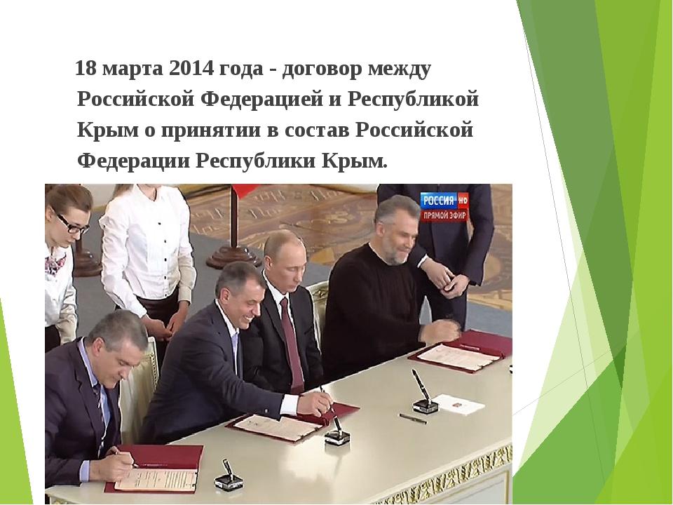 18 марта 2014 года - договор между Российской Федерацией и Республикой Крым...