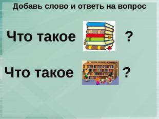 Добавь слово и ответь на вопрос Что такое ? Что такое ?