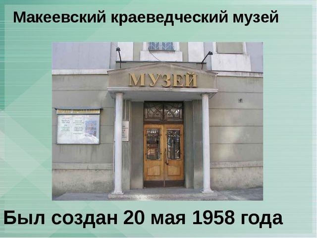 Макеевский краеведческий музей Был создан 20 мая 1958 года