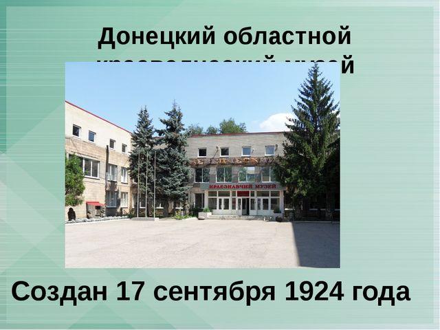Донецкий областной краеведческий музей Создан 17 сентября 1924 года
