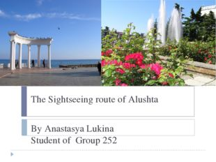 The Sightseeing route of Alushta By Anastasya Lukina Student of Group 252