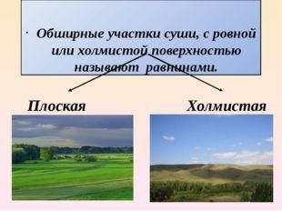 Обширные участки суши, с ровной или холмистой поверхностью называют равнинам