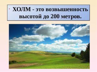 ХОЛМ - это возвышенность высотой до 200 метров.