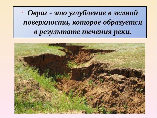 Овраг - это углубление в земной поверхности, которое образуется в результате...