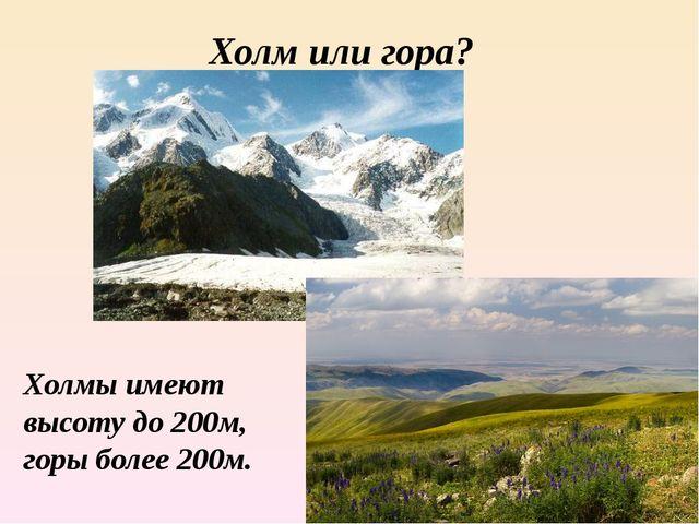 Холм или гора? Холмы имеют высоту до 200м, горы более 200м.