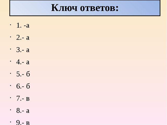 Ключ ответов: 1. -а 2.- а 3.- а 4.- а 5.- б 6.- б 7.- в 8.- а 9.- в 10.-б