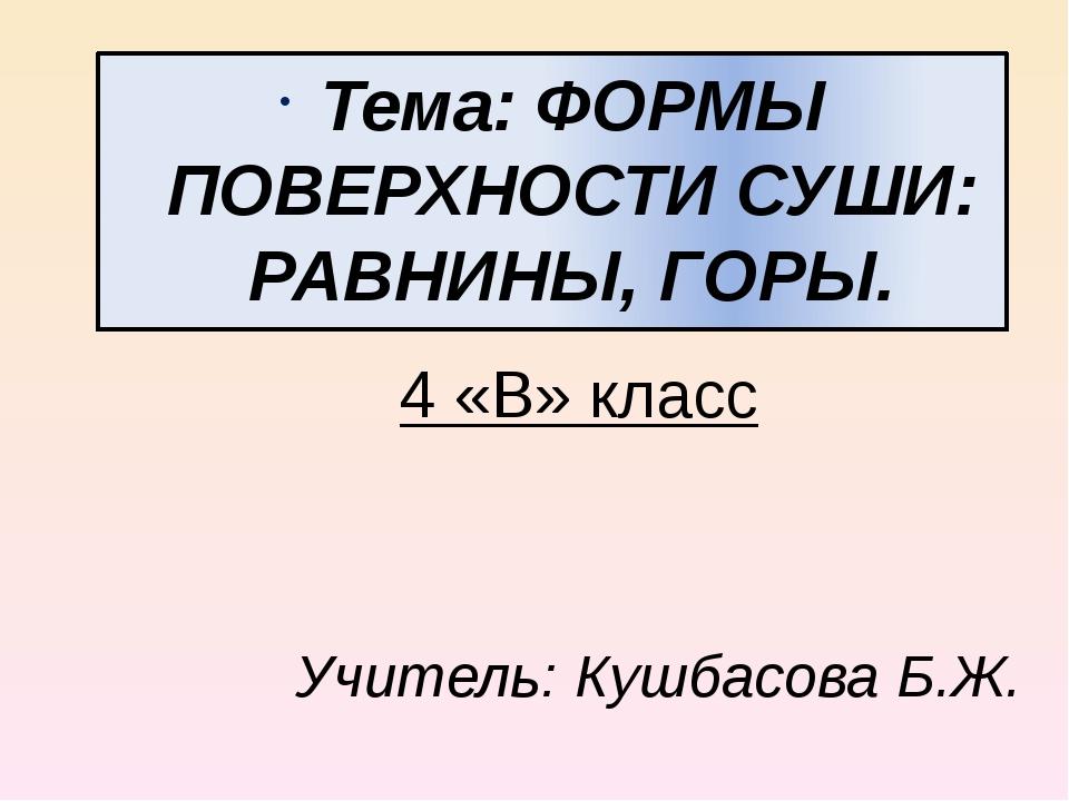 4 «В» класс Тема: ФОРМЫ ПОВЕРХНОСТИ СУШИ: РАВНИНЫ, ГОРЫ. Учитель: Кушбасова Б...