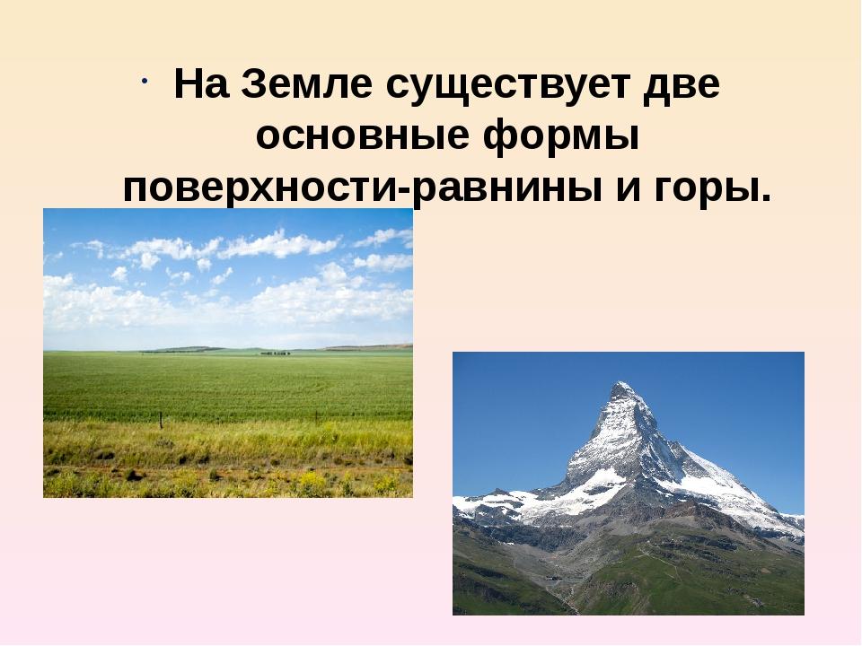 На Земле существует две основные формы поверхности-равнины и горы.