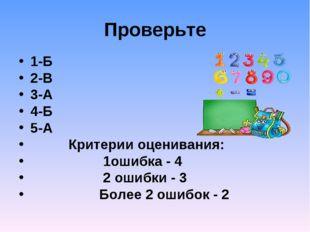 Проверьте 1-Б 2-В 3-А 4-Б 5-А Критерии оценивания: 1ошибка - 4 2 ошибки - 3 Б