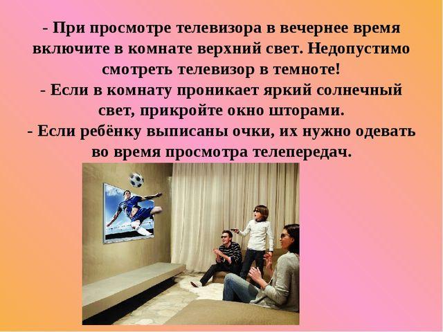 - При просмотре телевизора в вечернее время включите в комнате верхний свет....