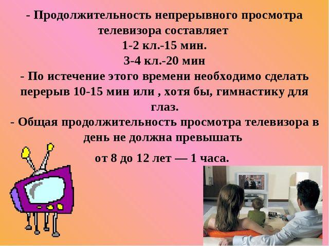 - Продолжительность непрерывного просмотра телевизора составляет 1-2 кл.-15 м...