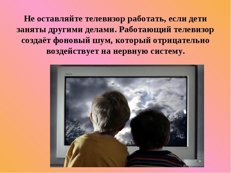 Не оставляйте телевизор работать, если дети заняты другими делами. Работающий...