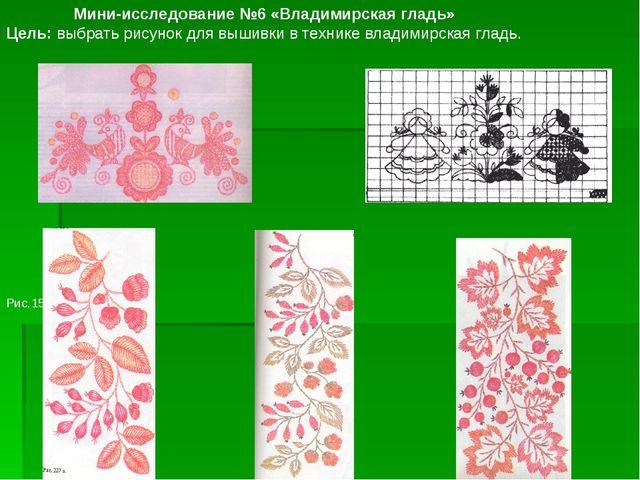 Рис.15 Мини-исследование №6 «Владимирская гладь» Цель: выбрать рисунок для вы...