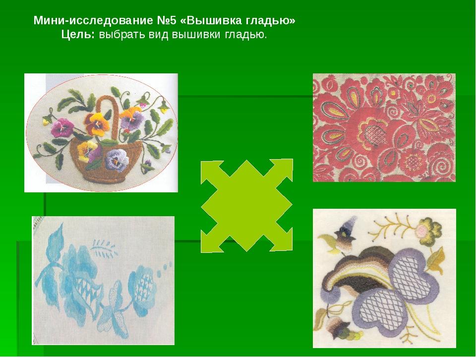 Мини-исследование №5 «Вышивка гладью» Цель: выбрать вид вышивки гладью.