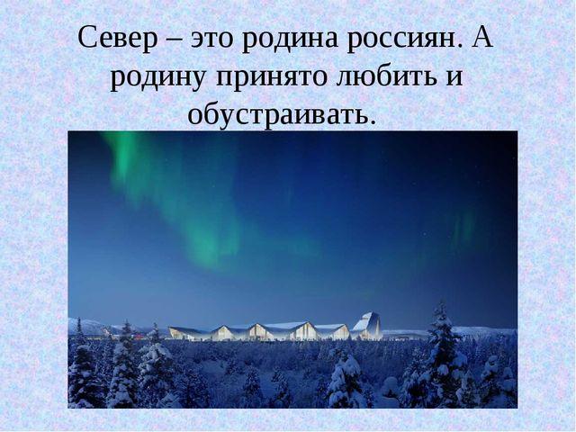 Север – это родина россиян. А родину принято любить и обустраивать.