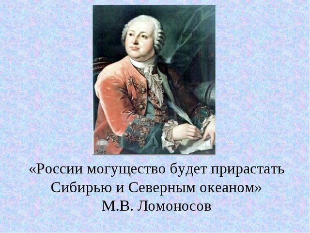 «России могущество будет прирастать Сибирью и Северным океаном» М.В. Ломоносов
