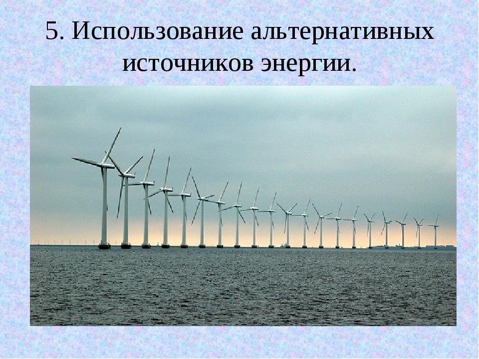 5. Использование альтернативных источников энергии.