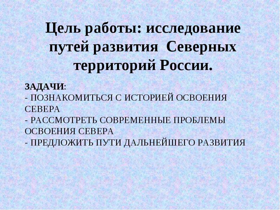 ЗАДАЧИ: - ПОЗНАКОМИТЬСЯ С ИСТОРИЕЙ ОСВОЕНИЯ СЕВЕРА - РАССМОТРЕТЬ СОВРЕМЕННЫЕ...