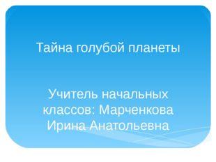 Тайна голубой планеты Учитель начальных классов: Марченкова Ирина Анатольевна