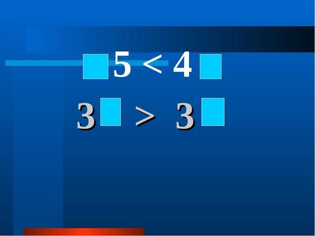 3 > 3 5 < 4
