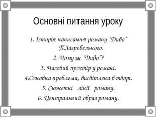"""Основні питання уроку 1. Історія написання роману """"Диво"""" П.Загребельного. 2."""