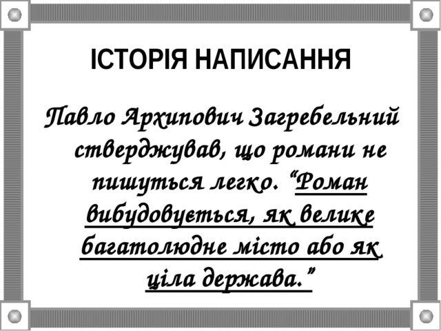 ІСТОРІЯ НАПИСАННЯ Павло Архипович Загребельний стверджував, що романи не пишу...
