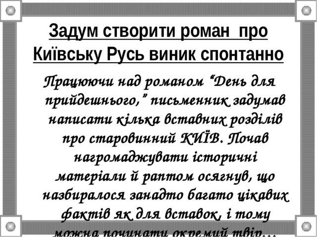 """Задум створити роман про Київську Русь виник спонтанно Працюючи над романом """"..."""