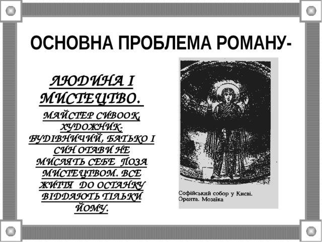 ОСНОВНА ПРОБЛЕМА РОМАНУ- ЛЮДИНА І МИСТЕЦТВО. МАЙСТЕР СИВООК, ХУДОЖНИК-БУДІВНИ...