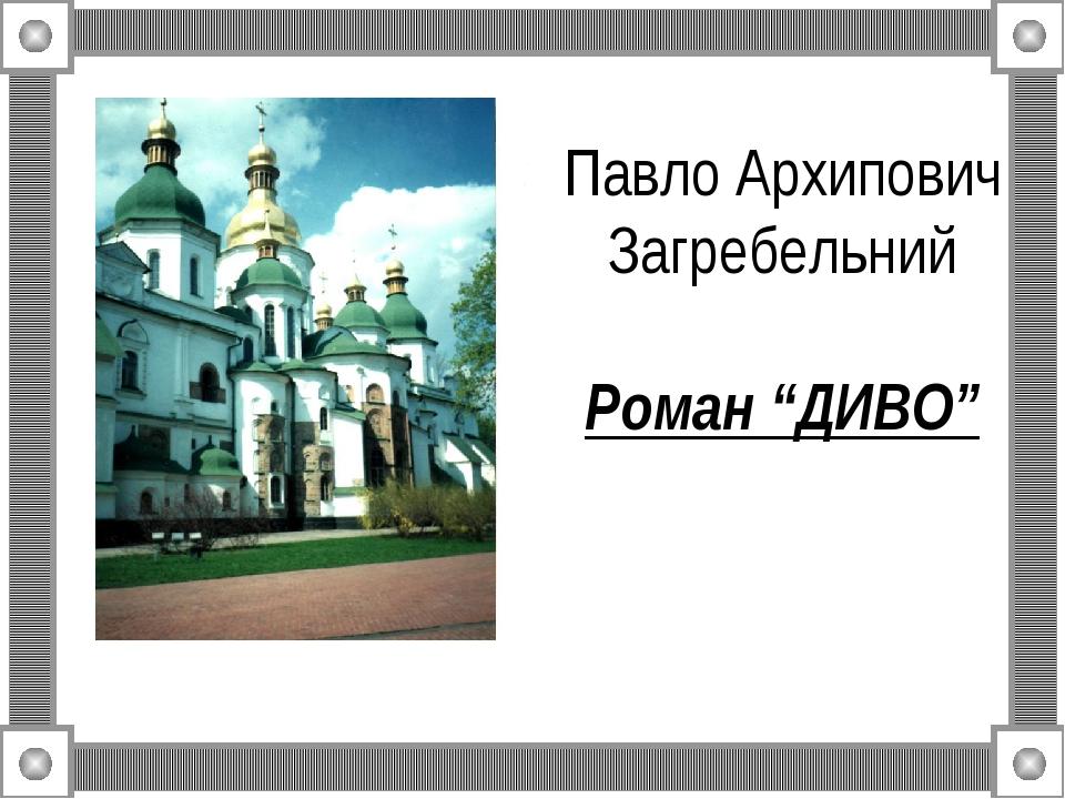 """Павло Архипович Загребельний  Роман """"ДИВО"""""""