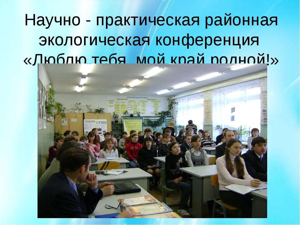 Научно - практическая районная экологическая конференция «Люблю тебя, мой кра...