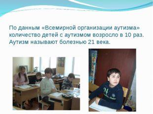 По данным «Всемирной организации аутизма» количество детей с аутизмом возросл