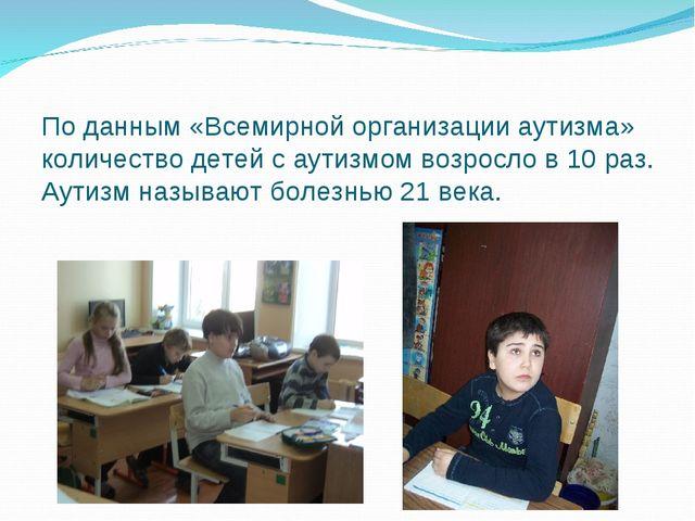 По данным «Всемирной организации аутизма» количество детей с аутизмом возросл...