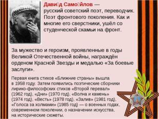 Дави́д Само́йлов— русскийсоветскийпоэт, переводчик. Поэт фронтового поколе
