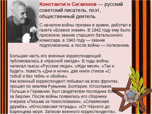 Константи́н Си́монов — русский советский писатель, поэт, общественный деятель...