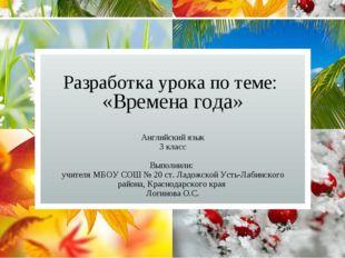 Разработка урока по теме: «Времена года» Английский язык 3 класс Выполнили: у