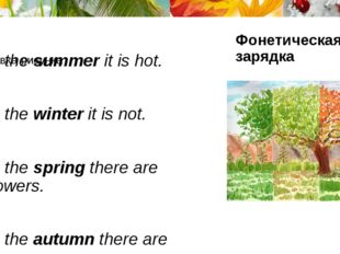 In the summer it is hot. In the winter it is not. In the spring there are flo