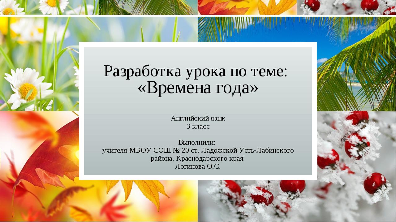 Разработка урока по теме: «Времена года» Английский язык 3 класс Выполнили: у...