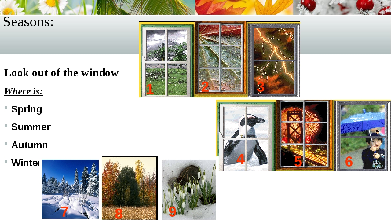Seasons: Look out of the window Where is: Spring Summer Autumn Winter 1 2 3 4...